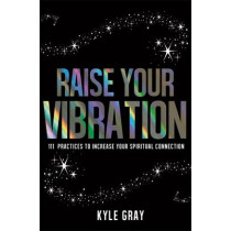 Raise Your Vibration: 111 Practices to Increase Your Spiritual Connection by Kyle Gray, 9781781805107