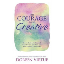 The Courage to Be Creative: How to Believe in Yourself, Your Dreams and Ideas, and Your Creative Career Path by Doreen Virtue, 9781781805589