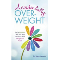 Accidentally Overweight: The 9 Elements That Will Help You Solve Your Weight-Loss Puzzle by Dr. Libby Weaver, 9781781806302