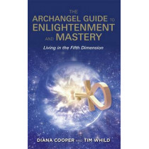 The Archangel Guide to Enlightenment and Mastery: Living in the Fifth Dimension by Diana Cooper, 9781781806593