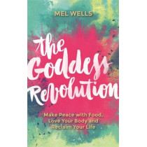 The Goddess Revolution: Make Peace with Food, Love Your Body and Reclaim Your Life by Mel Wells, 9781781807125