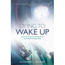 Dying to Wake Up: A Doctor's Voyage into the Afterlife and the Wisdom He Brought Back by Rajiv Parti, 9781781807262