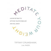 Meditate Your Weight: A 21-Day Retreat to Optimize Your Metabolism and Feel Great by Tiffany Cruikshank, 9781781807897