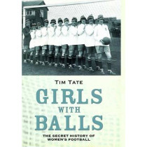 Girls With Balls: The Secret History of Women's Football by Tim Tate, 9781782194293