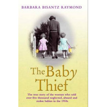 The Baby Thief: The True Story of the Woman Who Sold Over Five Thousand Neglected, Abused and Stolen Babies in the 1950s. by Barbara Bisantz Raymond, 9781782194576
