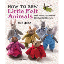 How to Sew Little Felt Animals: Bears, Rabbits, Squirrels and Other Woodland Creatures by Sue Quinn, 9781782210702