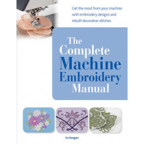 The Complete Machine Embroidery Manual: Get the Most from Your Machine with Embroidery Designs and Inbuilt Decorative Stitches by Elizabeth Keegan, 9781782210993