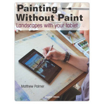 Painting Without Paint: Landscapes with Your Tablet by Matthew Palmer, 9781782212843