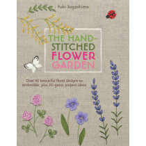 The Hand-Stitched Flower Garden: Over 45 Beautiful Floral Designs to Embroider, Plus 20 Great Project Ideas by Yuki Sugashima, 9781782213017