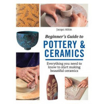 Beginner's Guide to Pottery & Ceramics: Everything You Need to Know to Start Making Beautiful Ceramics by Jacqui Atkin, 9781782215592