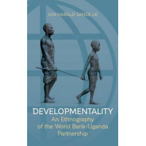 Developmentality: An Ethnography of the World Bank-Uganda Partnership by Jon Harald Sande Lie, 9781782388401
