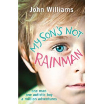 My Son's Not Rainman: One Man, One Autistic Boy, A Million Adventures by John Williams, 9781782433880