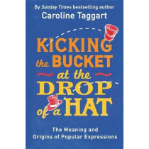 Kicking the Bucket at the Drop of a Hat: The Meaning and Origins of Popular Expressions by Caroline Taggart, 9781782435822