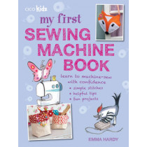 My First Sewing Machine Book: 35 Fun and Easy Projects for Children Aged 7 Years+ by Emma Hardy, 9781782491019