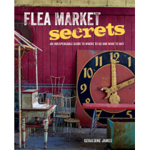Flea Market Secrets: An Indispensable Guide to Where to Go and What to Buy by Geraldine James, 9781782491866