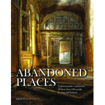 Abandoned Places: A photographic exploration of more than 100 worlds we have left behind by Kieron Connolly, 9781782743941