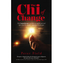 The Chi of Change: How Hypnotherapy Can Help You Heal and Turn Your Life Around - Regardless of Your Past by Peter Field, 9781782793519