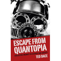 Escape from Quantopia: Collective Insanity in Science and Society by Ted Dace, 9781782796107