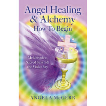 Angel Healing & Alchemy - How to Begin: Melchisadec, Sacred Seven & the Violet Ray by Angela McGerr, 9781782797425