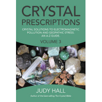Crystal Prescriptions: Crystal Solutions to Electromagnetic Pollution and Geopathic Stress. An A-Z Guide.: Volume 3 by Judy H. Hall, 9781782797913