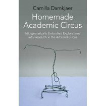 Homemade Academic Circus: Idiosyncratically Embodied Explorations into Artistic Research and Circus Performance by Camilla Damkjaer, 9781782799030