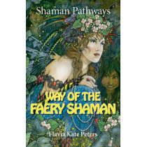 Shaman Pathways - Way of the Faery Shaman: The Book of Spells, Incantations, Meditations & Faery Magic by Flavia Kate Peters, 9781782799054