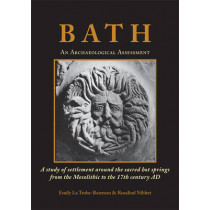 Bath: An Archaeological Assessment: A study of settlement around the sacred hot springs from the Mesolithic to the 17th century AD by Emily La Trobe-Bateman, 9781782979982