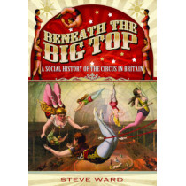 Beneath the Big Top: A Social History of the Circus in Britain by Steve Ward, 9781783030491