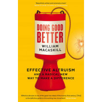 Doing Good Better: Effective Altruism and a Radical New Way to Make a Difference by William MacAskill, 9781783350513