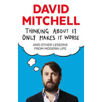 Thinking About It Only Makes It Worse: And Other Lessons from Modern Life by David Mitchell, 9781783350575