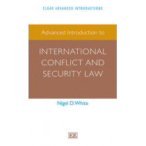 Advanced Introduction to International Conflict and Security Law by Professor Nigel D. White, 9781783473526