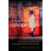 In Search of the Afropolitan: Encounters, Conversations and Contemporary Diasporic African Literature by Eva Rask Knudsen, 9781783483549
