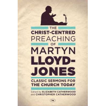 The Christ-Centred Preaching of Martyn Lloyd-Jones: Classic Sermons for the Church Today by Martyn Lloyd-Jones, 9781783591022