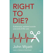 Right to Die?: Euthanasia, Assisted Suicide and End-of-Life Care by John Wyatt, 9781783593866
