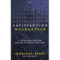Satisfaction Guaranteed: A Future and a Hope for Same-Sex Attracted Christians by Jonathan Berry, 9781783594245