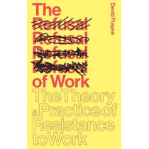 The Refusal of Work: The Theory and Practice of Resistance to Work by David Frayne, 9781783601172