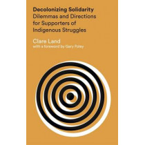 Decolonizing Solidarity: Dilemmas and Directions for Supporters of Indigenous Struggles by Clare Land, 9781783601721