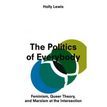 The Politics of Everybody: Feminism, Queer Theory, and Marxism at the Intersection by Holly Lewis, 9781783602872