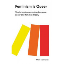 Feminism is Queer: The Intimate Connection between Queer and Feminist Theory by Mimi Marinucci, 9781783606757