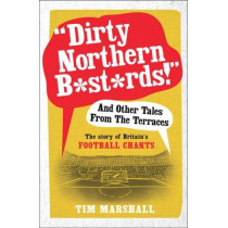 """Dirty Northern B*st*rds"" and Other Tales from the Terraces: The Story of Britain's Football Chants by Tim Marshall, 9781783960606"