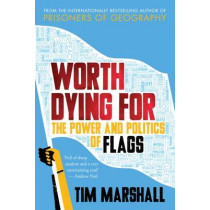 Worth Dying for: The Power and Politics of Flags by Tim Marshall, 9781783962815