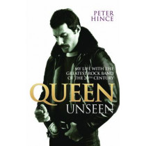 Queen Unseen - My Life with the Greatest Rock Band of the 20th Century: Revised and with Added Material by Peter Hince, 9781784187712