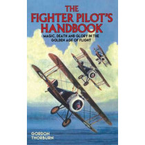 The Fighter Pilot's Handbook: Magic, Death and Glory in the Golden Age of Flight by Gordon Thorburn, 9781784188191