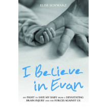 I Believe in Evan: My Fight to Save My Baby from a Devastating Brain Injury and the Forces Against Us by Elise Schwarz, 9781784189808