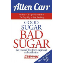 Good Sugar Bad Sugar: Eat Yourself Free from Sugar and Carb Addiction by Allen Carr, 9781784282394