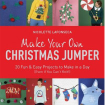 Make Your Own Christmas Jumper: 20 Fun and Easy Projects to Make In a Day (Even If You Can't Knit!) by Nicolette Lafonseca-Hargreaves, 9781784295646