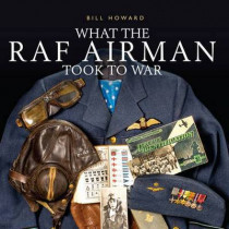 What the RAF Airman Took to War by Bill Howard, 9781784420550