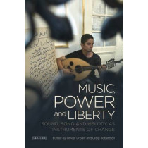 Music, Power and Liberty: Sound, Song and Melody as Instruments of Change by Oliver Urbain, 9781784534448