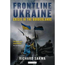 Frontline Ukraine: Crisis in the Borderlands by Richard Sakwa, 9781784535278