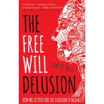 The Free Will Delusion: How We Settled for the Illusion of Morality by James B. Miles, 9781784621698